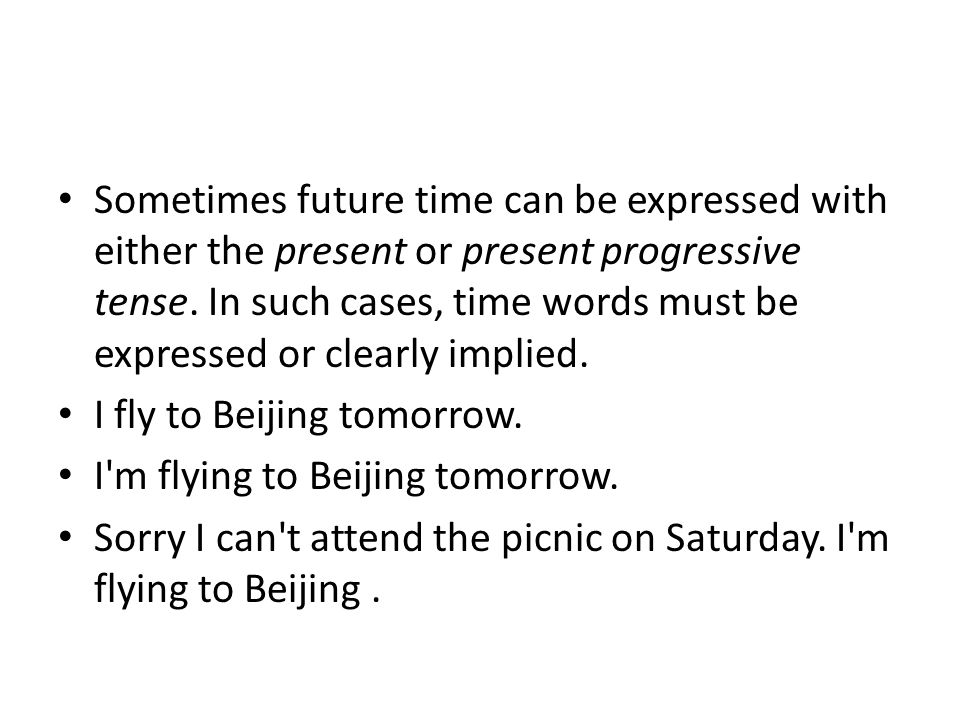 Sometimes future time can be expressed with either the present or present progressive tense. In such cases, time words must be expressed or clearly implied.