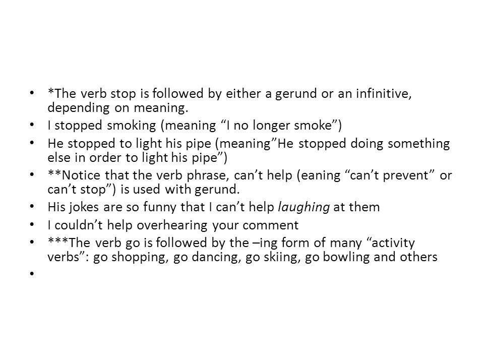 *The verb stop is followed by either a gerund or an infinitive, depending on meaning.