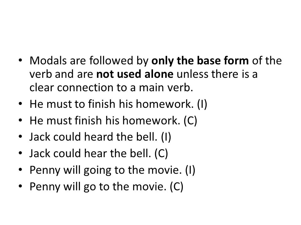Modals are followed by only the base form of the verb and are not used alone unless there is a clear connection to a main verb.