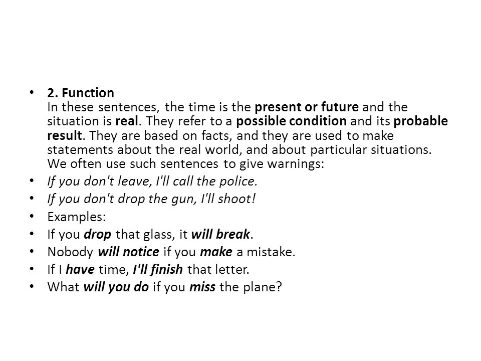2. Function In these sentences, the time is the present or future and the situation is real. They refer to a possible condition and its probable result. They are based on facts, and they are used to make statements about the real world, and about particular situations. We often use such sentences to give warnings: