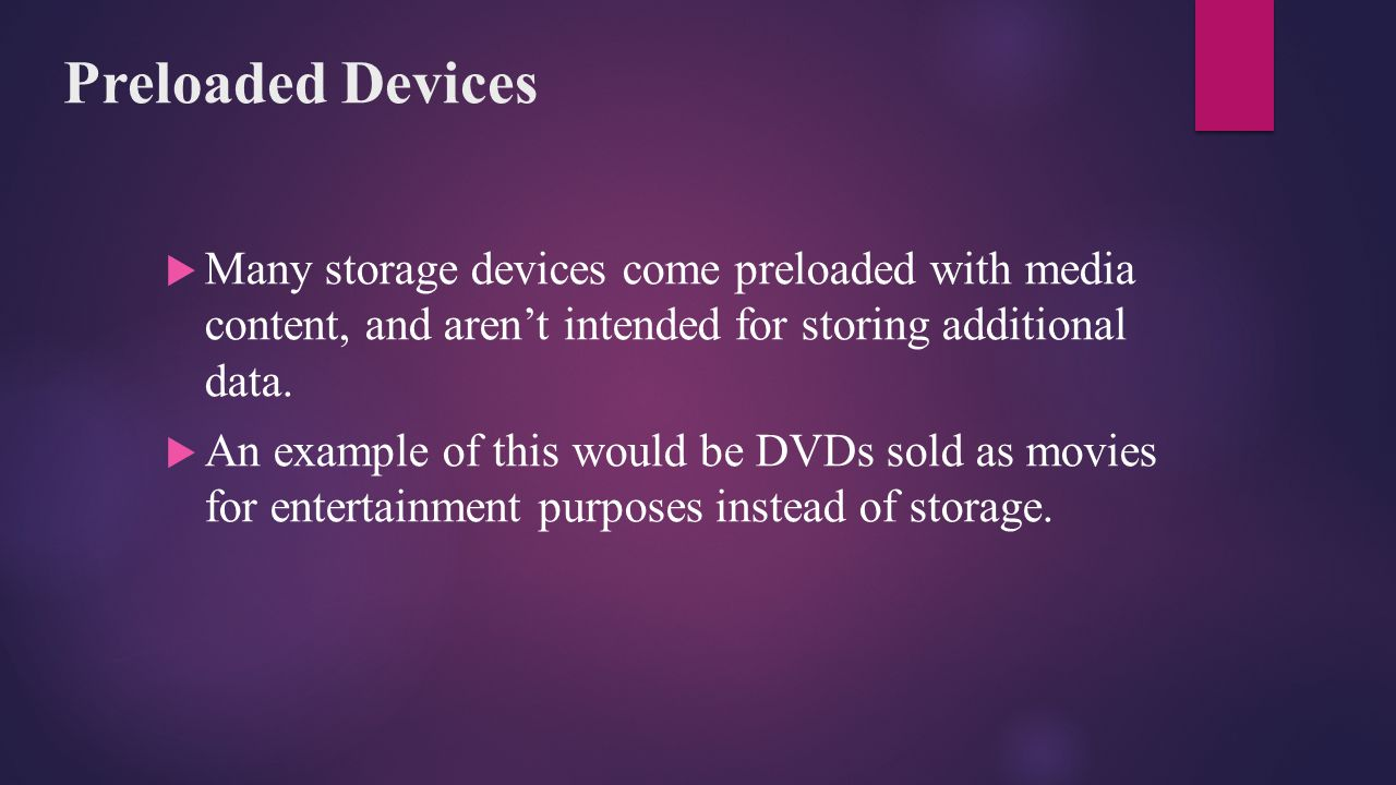 Preloaded Devices Many storage devices come preloaded with media content, and aren't intended for storing additional data.