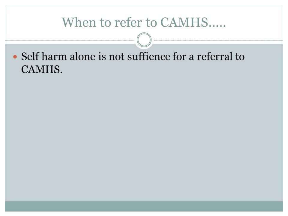 When to refer to CAMHS..... Self harm alone is not suffience for a referral to CAMHS.