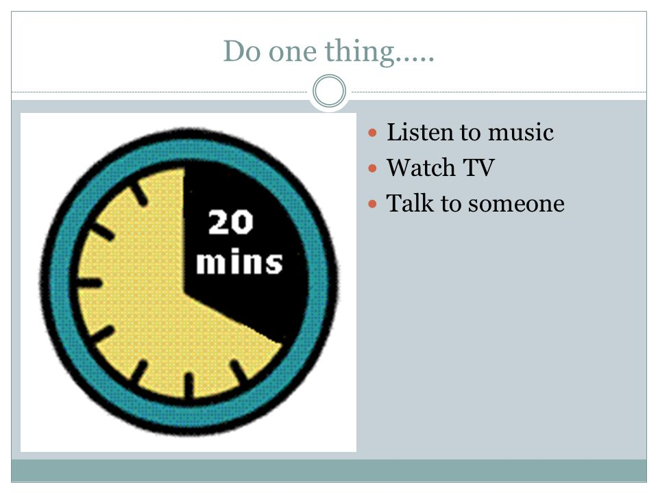 Do one thing..... Listen to music Watch TV Talk to someone