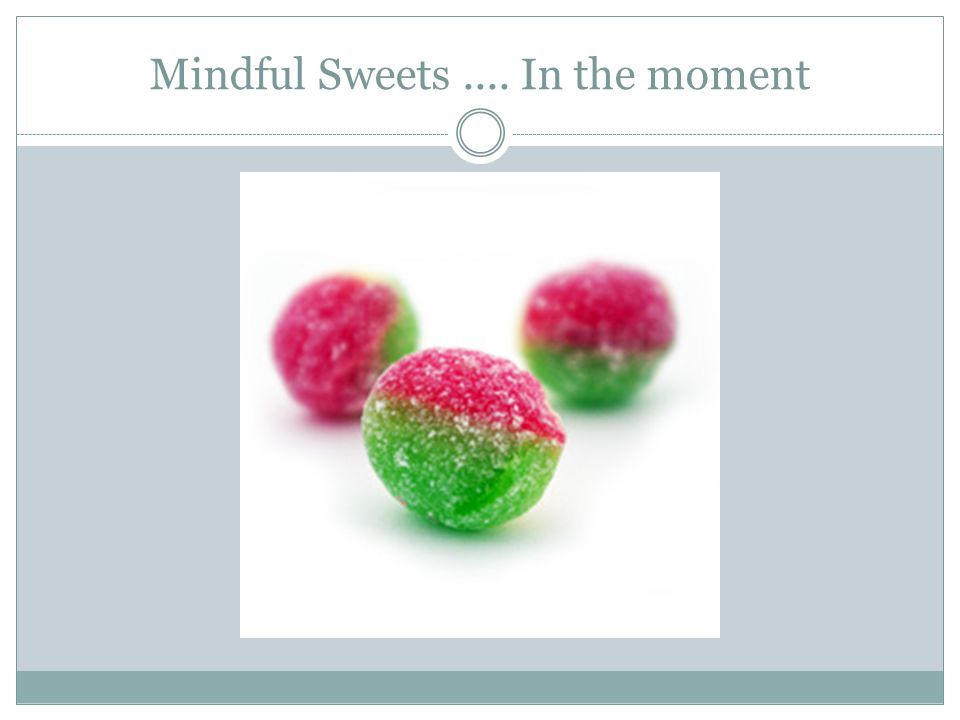 Mindful Sweets .... In the moment
