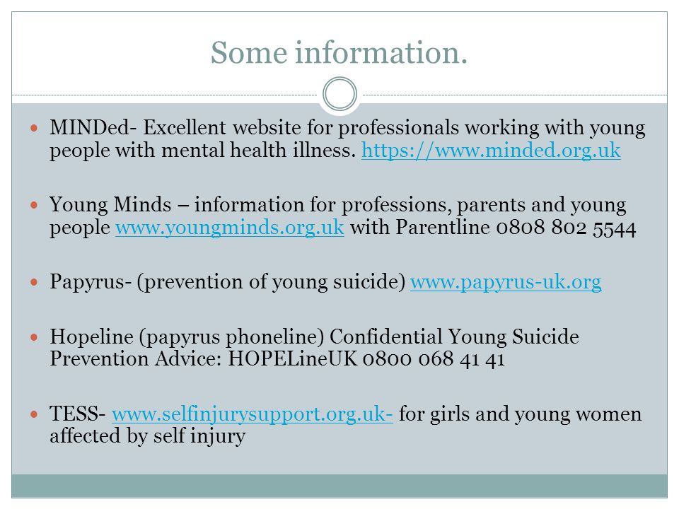 Some information. MINDed- Excellent website for professionals working with young people with mental health illness. https://www.minded.org.uk.