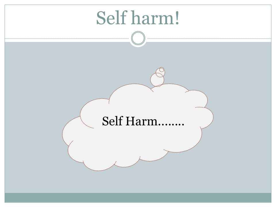 Self harm! Self Harm........ Brain storm with group