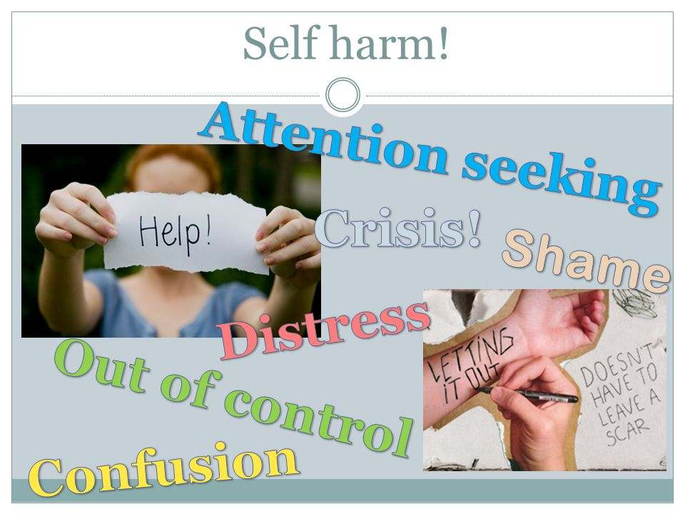 Attention seeking Crisis! Shame Distress Out of control Confusion
