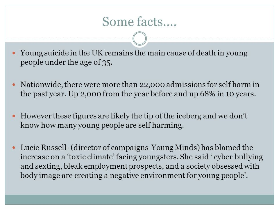 Some facts.... Young suicide in the UK remains the main cause of death in young people under the age of 35.