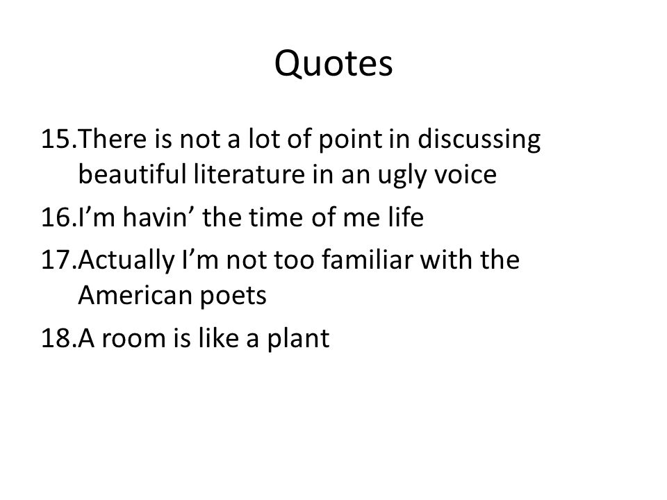 Quotes There is not a lot of point in discussing beautiful literature in an ugly voice. I'm havin' the time of me life.