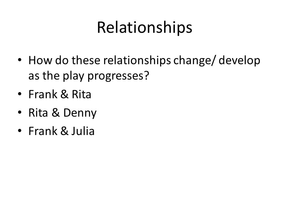 Relationships How do these relationships change/ develop as the play progresses Frank & Rita. Rita & Denny.