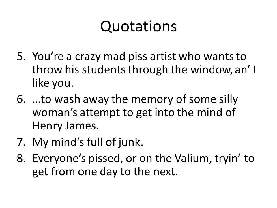 Quotations You're a crazy mad piss artist who wants to throw his students through the window, an' I like you.