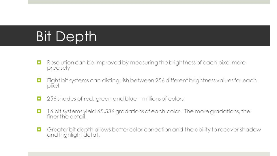 Bit Depth Resolution can be improved by measuring the brightness of each pixel more precisely.