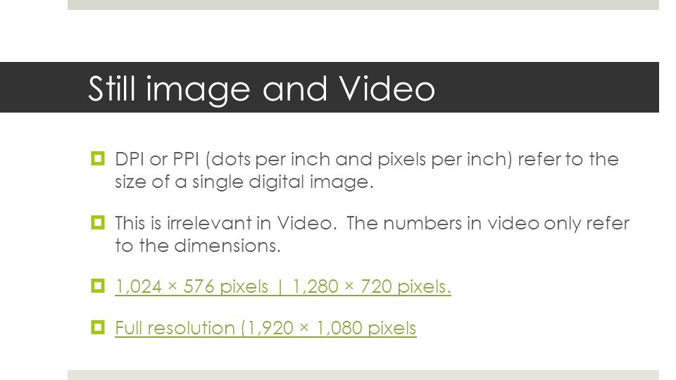 Still image and Video DPI or PPI (dots per inch and pixels per inch) refer to the size of a single digital image.
