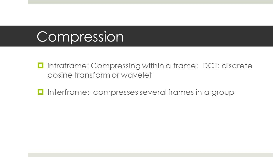 Compression intraframe: Compressing within a frame: DCT: discrete cosine transform or wavelet.
