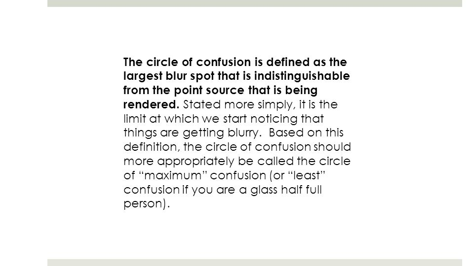 The circle of confusion is defined as the largest blur spot that is indistinguishable from the point source that is being rendered.