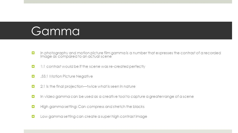 Gamma In photography and motion picture film gamma is a number that expresses the contrast of a recorded image as compared to an actual scene.