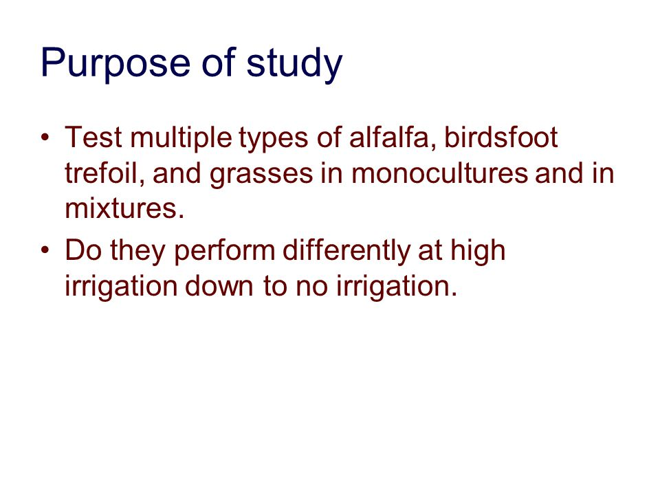 Purpose of study Test multiple types of alfalfa, birdsfoot trefoil, and grasses in monocultures and in mixtures.