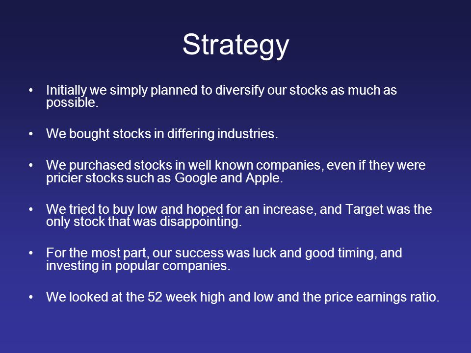 Strategy Initially we simply planned to diversify our stocks as much as possible. We bought stocks in differing industries.