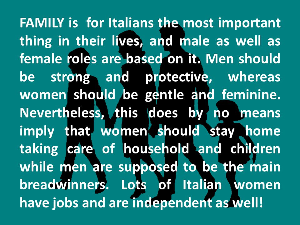 FAMILY is for Italians the most important thing in their lives, and male as well as female roles are based on it.