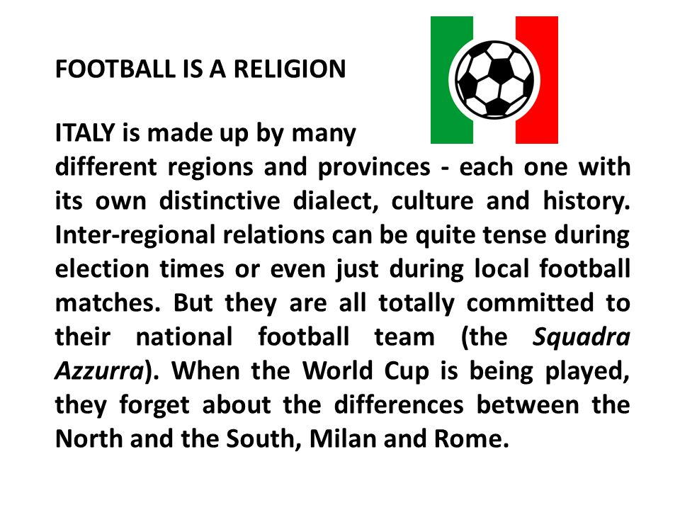 FOOTBALL IS A RELIGION ITALY is made up by many.