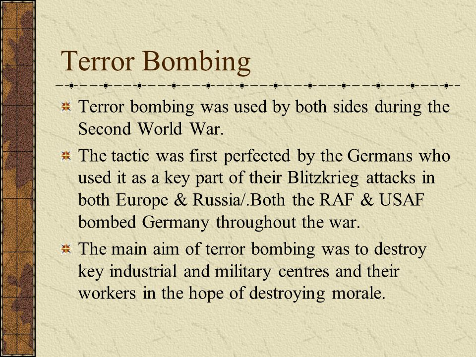 Terror Bombing Terror bombing was used by both sides during the Second World War.