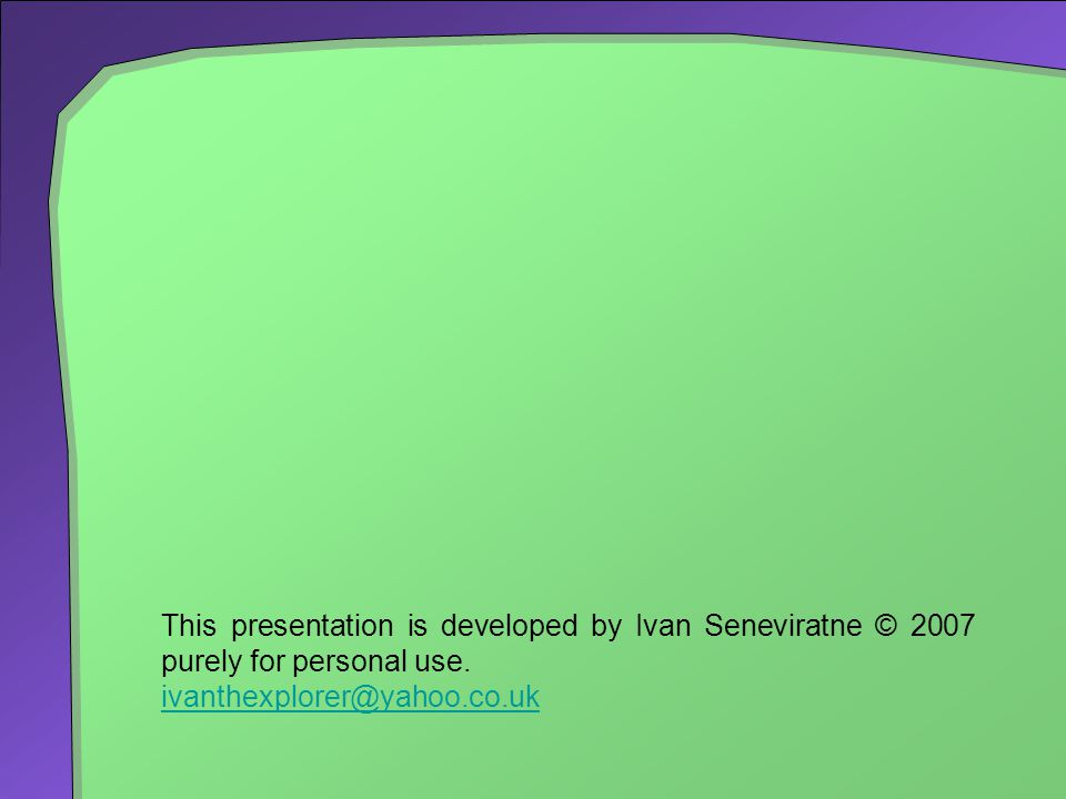This presentation is developed by Ivan Seneviratne © 2007 purely for personal use.