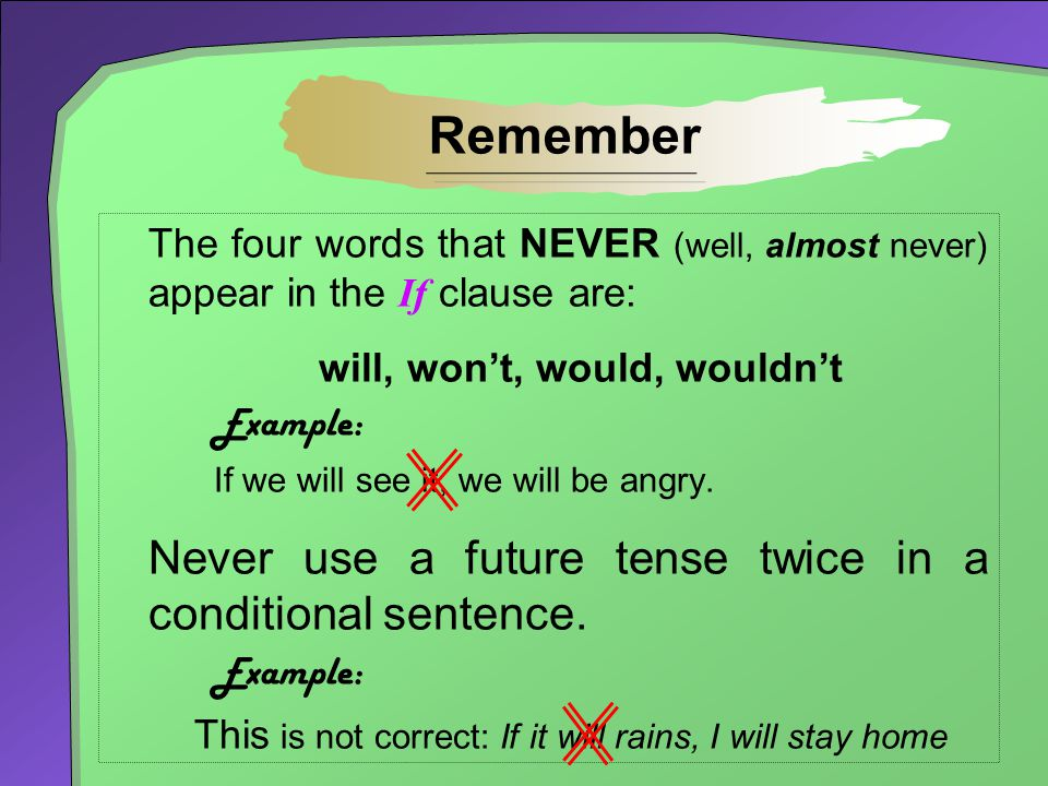 Remember Never use a future tense twice in a conditional sentence.