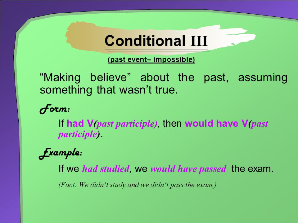 Conditional III (past event– impossible) Making believe about the past, assuming something that wasn't true.