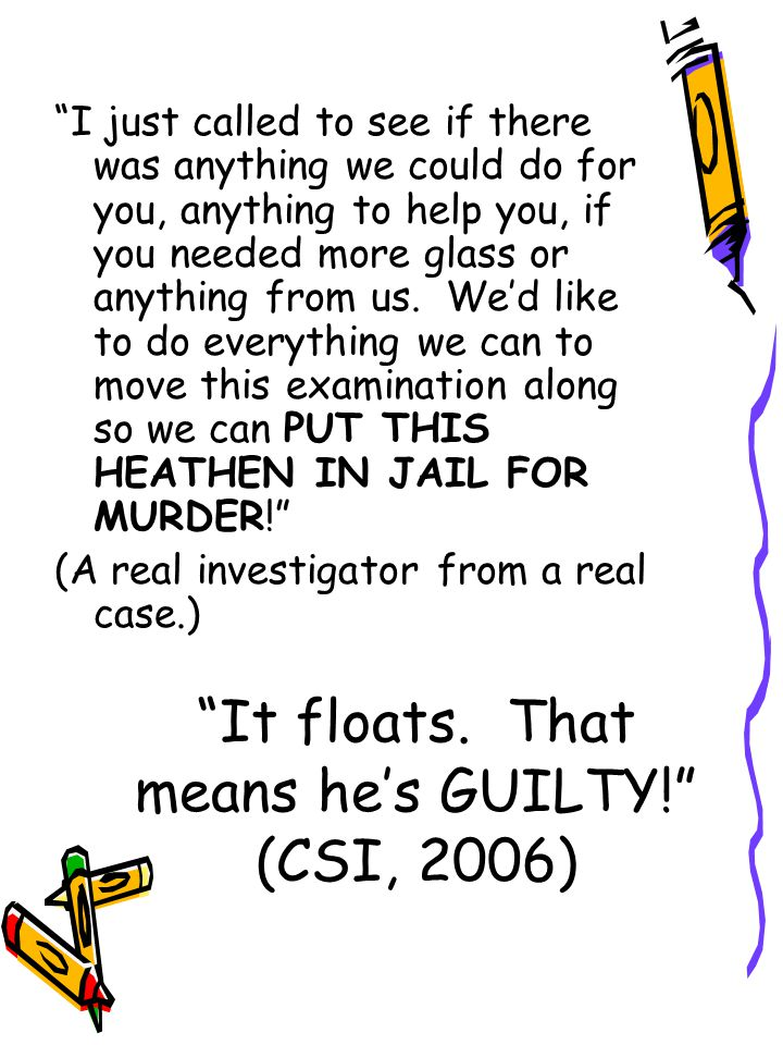 It floats. That means he's GUILTY! (CSI, 2006)