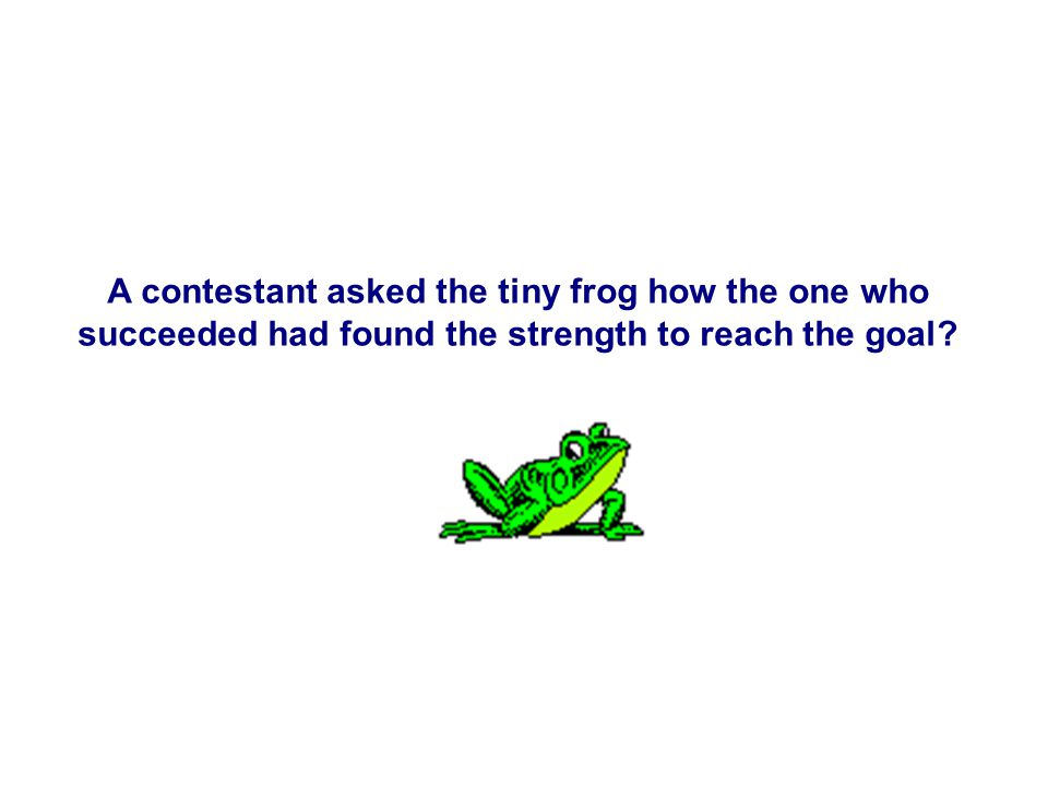 A contestant asked the tiny frog how the one who succeeded had found the strength to reach the goal