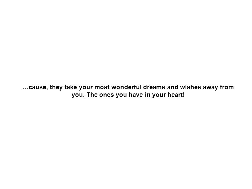 …cause, they take your most wonderful dreams and wishes away from you