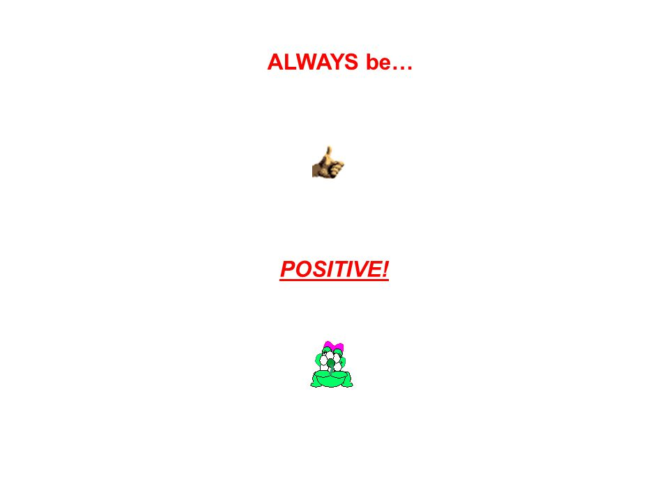ALWAYS be… POSITIVE!