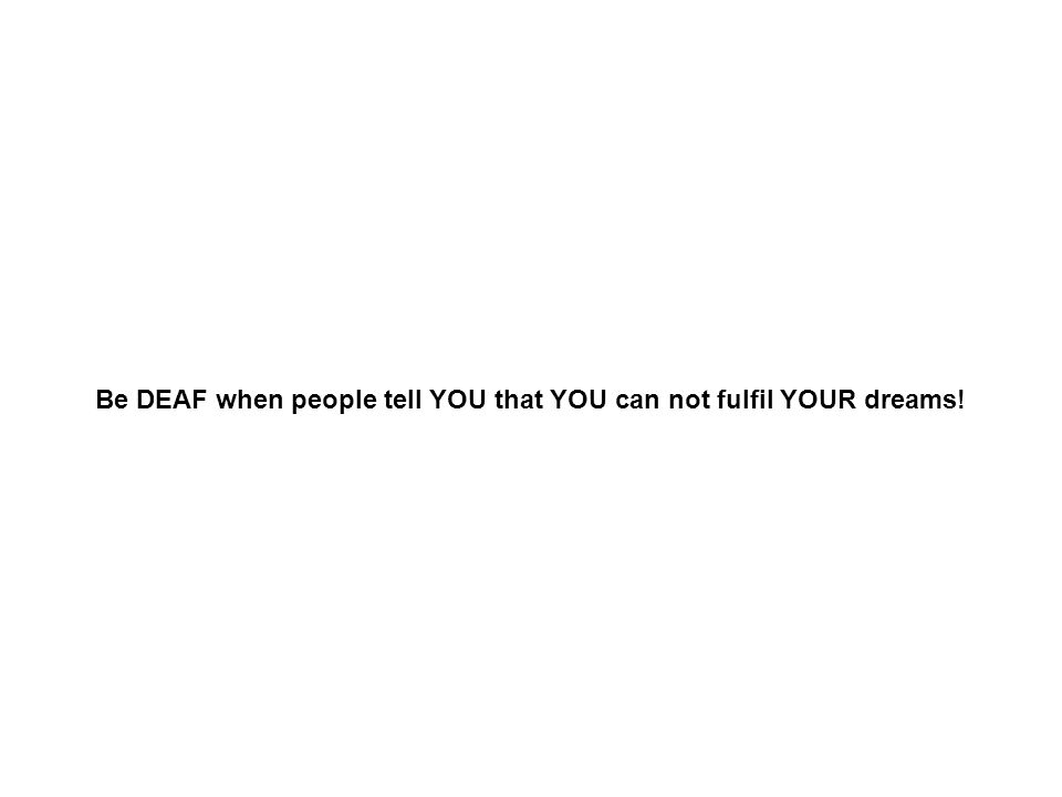 Be DEAF when people tell YOU that YOU can not fulfil YOUR dreams!