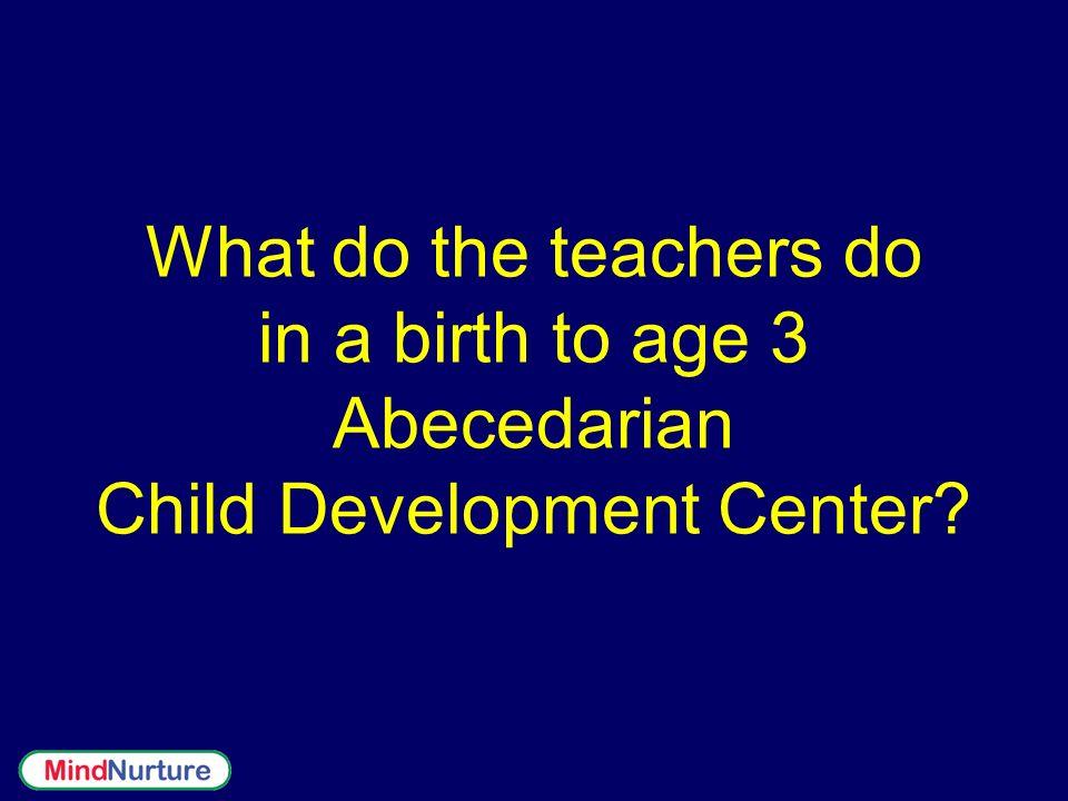 What do the teachers do in a birth to age 3 Abecedarian Child Development Center