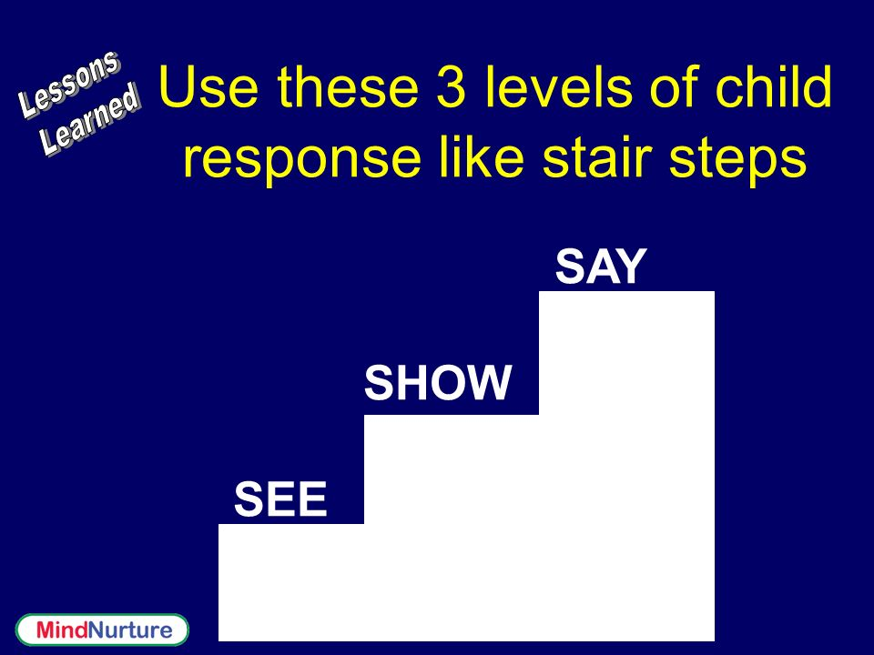 Use these 3 levels of child response like stair steps