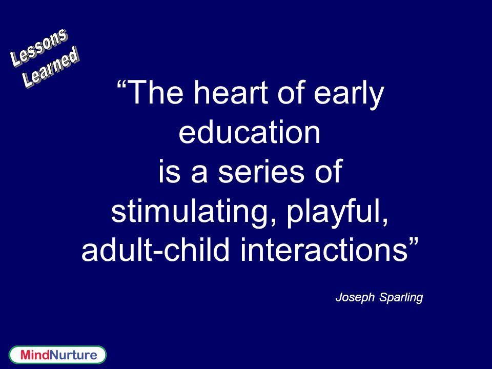 Lessons Learned. The heart of early education is a series of stimulating, playful, adult-child interactions