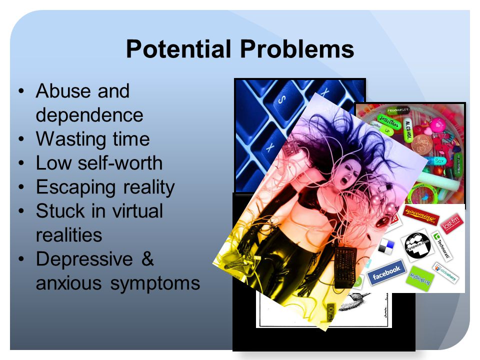 Potential Problems Abuse and dependence Wasting time Low self-worth