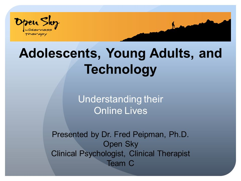 Adolescents, Young Adults, and Technology Understanding their Online Lives Presented by Dr. Fred Peipman, Ph.D. Open Sky Clinical Psychologist, Clinical Therapist Team C