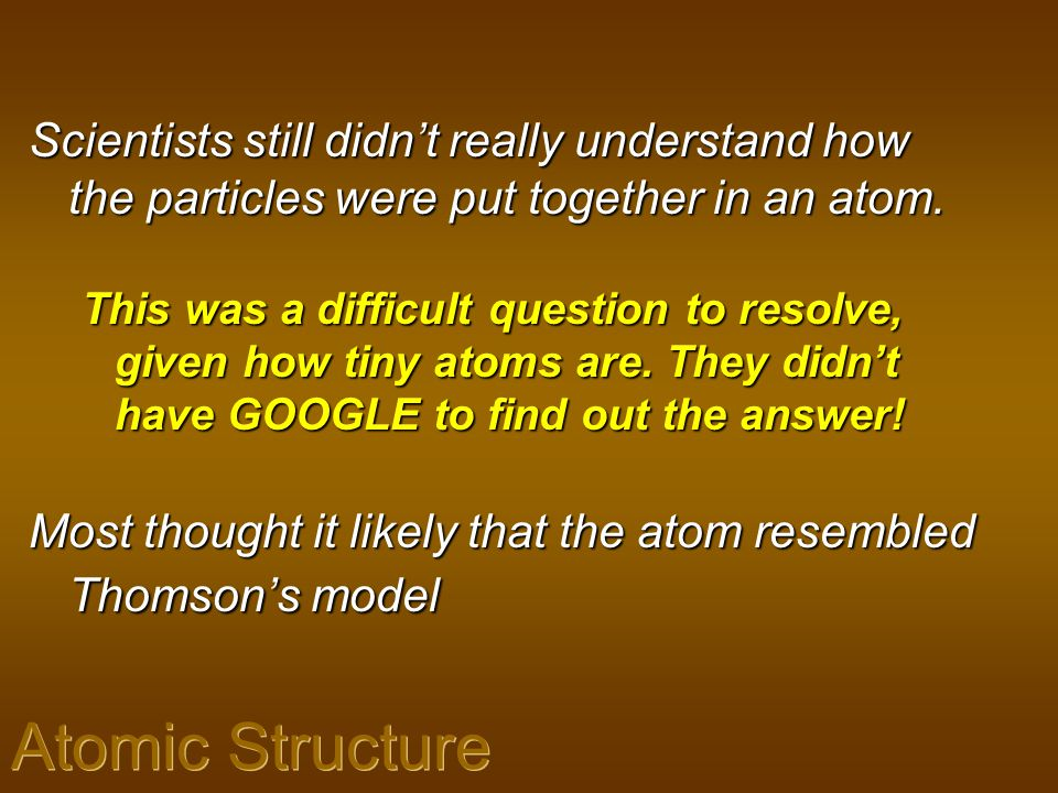 Scientists still didn't really understand how the particles were put together in an atom.