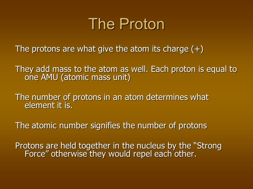 The Proton The protons are what give the atom its charge (+)