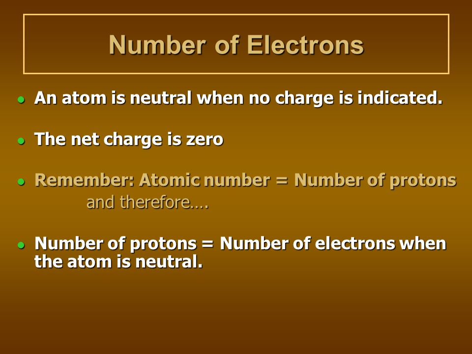 Number of Electrons An atom is neutral when no charge is indicated.