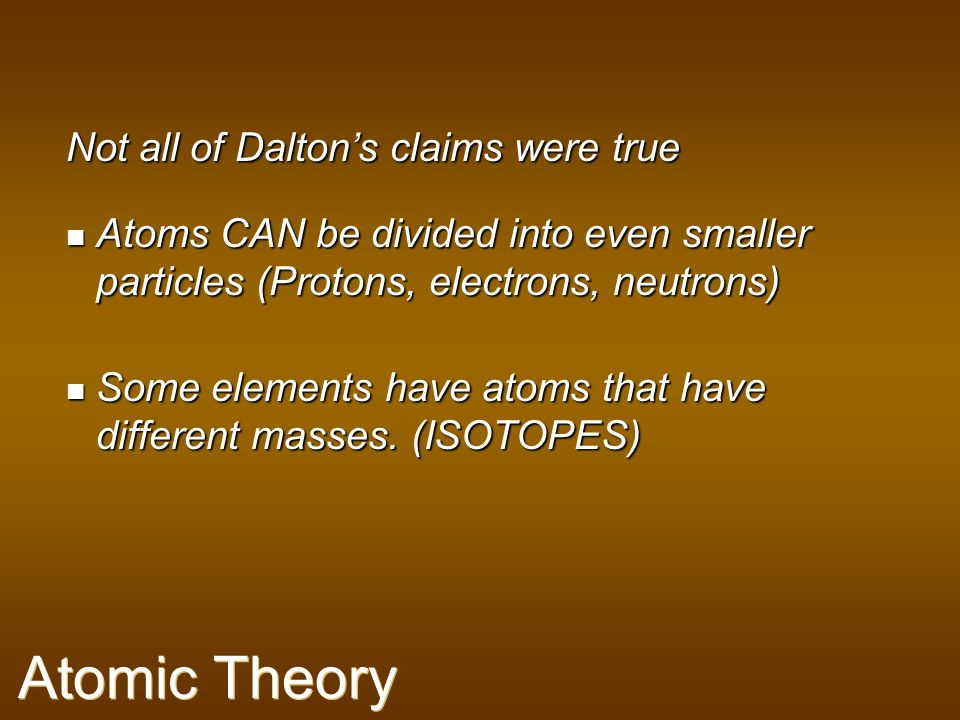 Atomic Theory Not all of Dalton's claims were true
