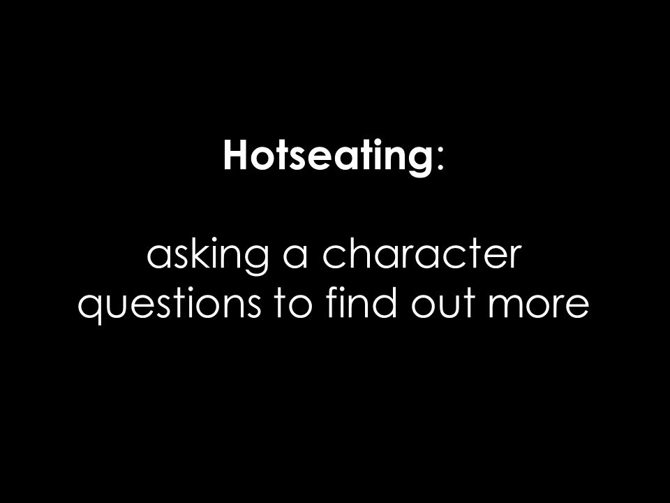 Hotseating: asking a character questions to find out more