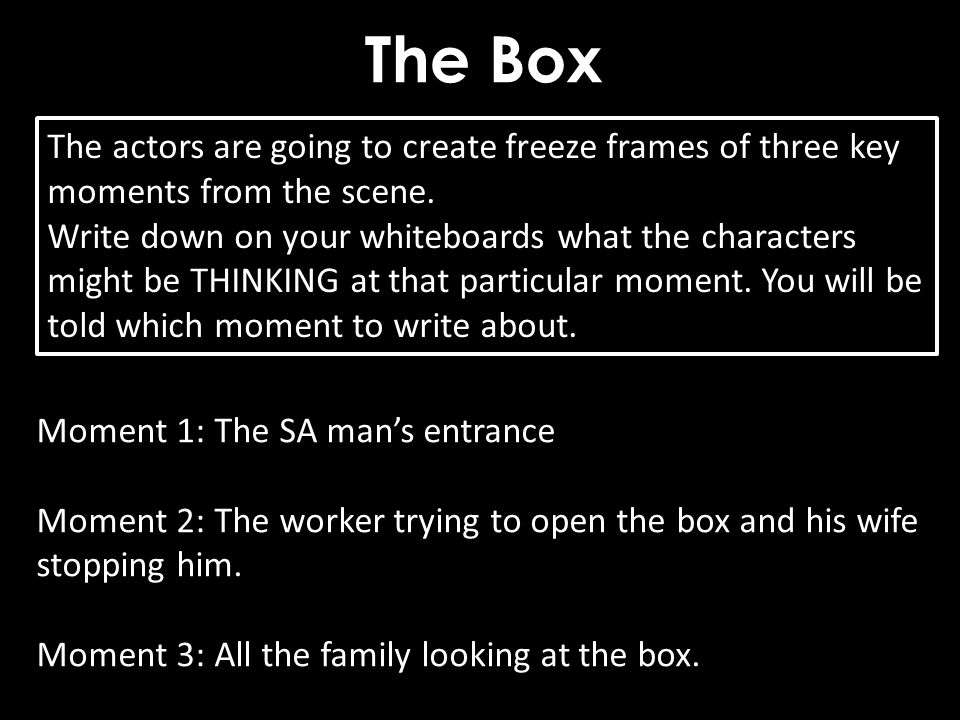 The Box The actors are going to create freeze frames of three key moments from the scene.