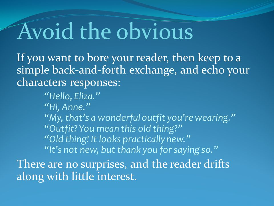 Avoid the obvious If you want to bore your reader, then keep to a simple back-and-forth exchange, and echo your characters responses: