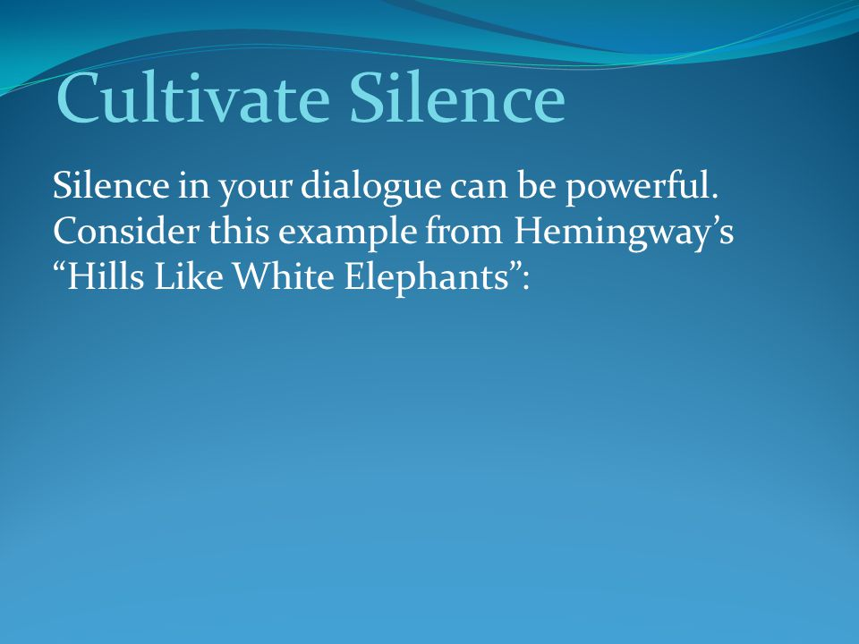 Cultivate Silence Silence in your dialogue can be powerful. Consider this example from Hemingway's Hills Like White Elephants :