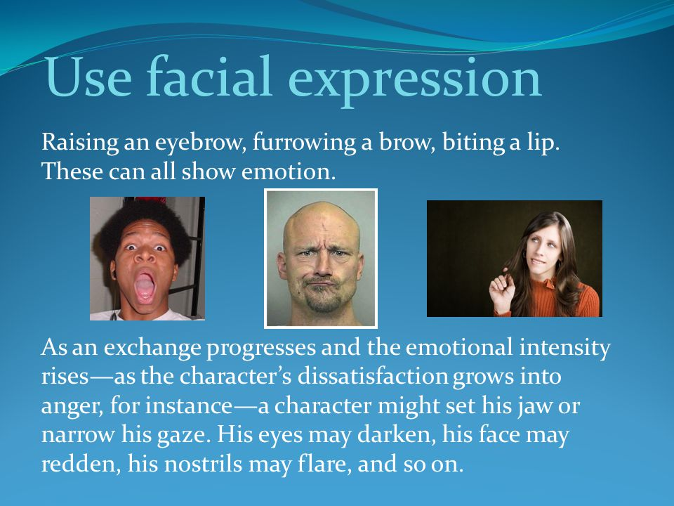 Use facial expression Raising an eyebrow, furrowing a brow, biting a lip. These can all show emotion.