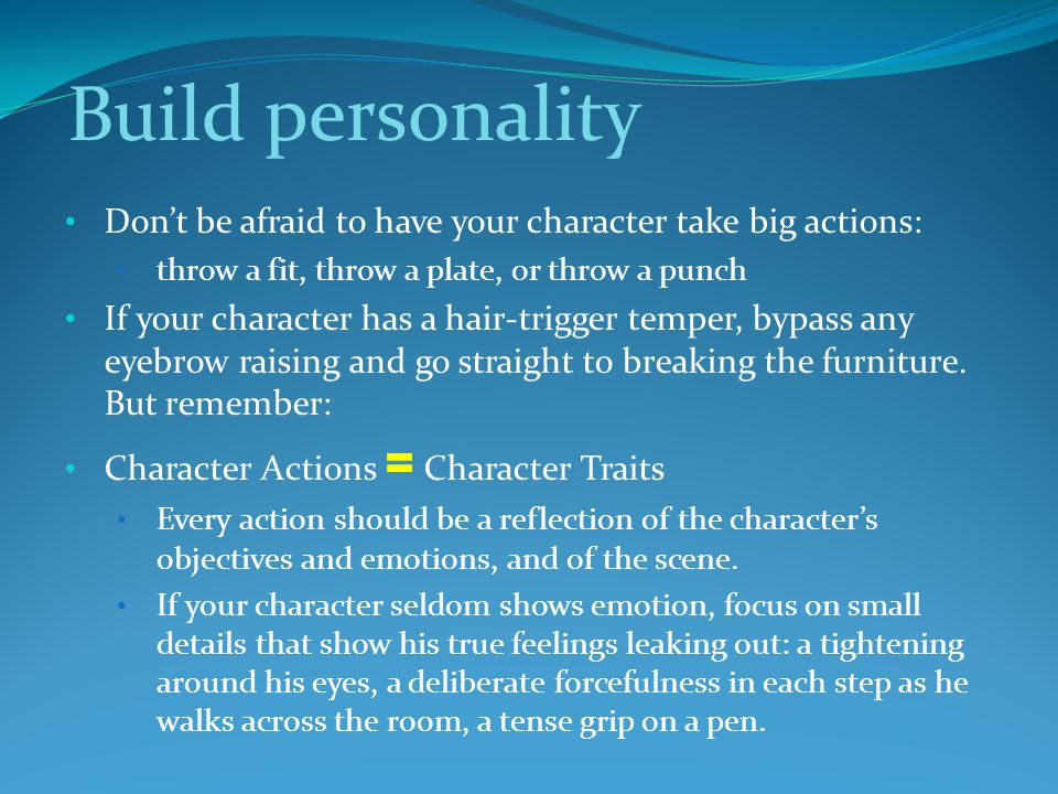 Build personality Don't be afraid to have your character take big actions: throw a fit, throw a plate, or throw a punch.