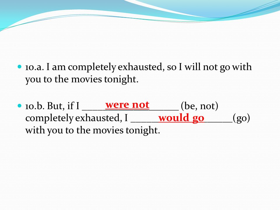 10.a. I am completely exhausted, so I will not go with you to the movies tonight.