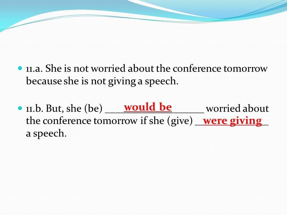 11.a. She is not worried about the conference tomorrow because she is not giving a speech.
